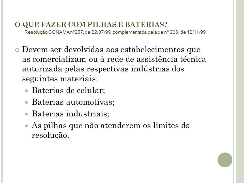 O QUE FAZER COM PILHAS E BATERIAS? Devem ser devolvidas aos estabelecimentos que as comercializam ou à rede de assistência técnica autorizada pelas re