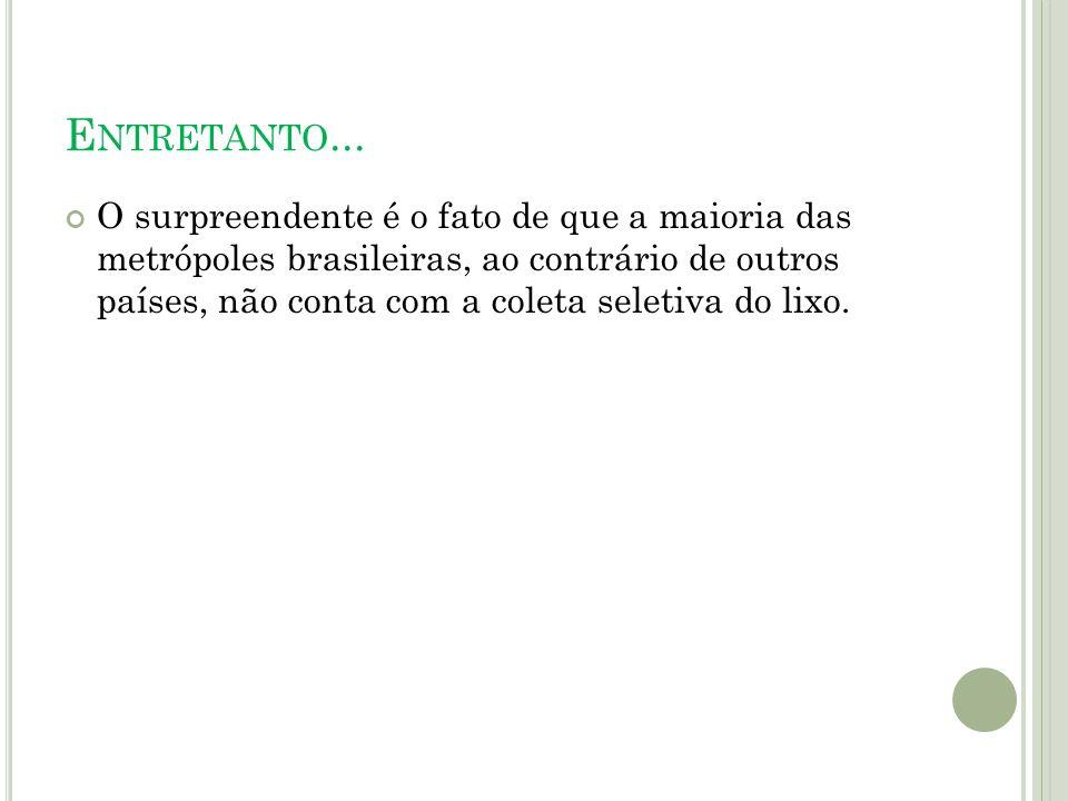 E NTRETANTO... O surpreendente é o fato de que a maioria das metrópoles brasileiras, ao contrário de outros países, não conta com a coleta seletiva do