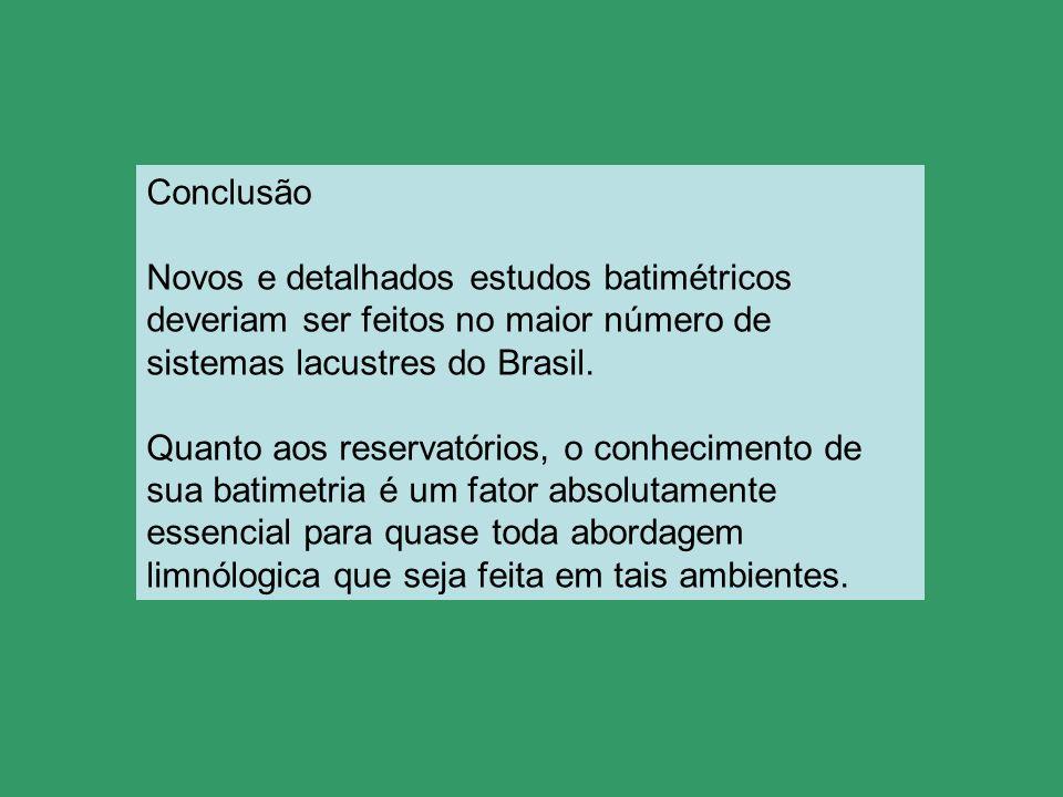 Conclusão Novos e detalhados estudos batimétricos deveriam ser feitos no maior número de sistemas lacustres do Brasil. Quanto aos reservatórios, o con