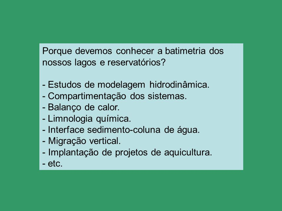Porque devemos conhecer a batimetria dos nossos lagos e reservatórios? - Estudos de modelagem hidrodinâmica. - Compartimentação dos sistemas. - Balanç