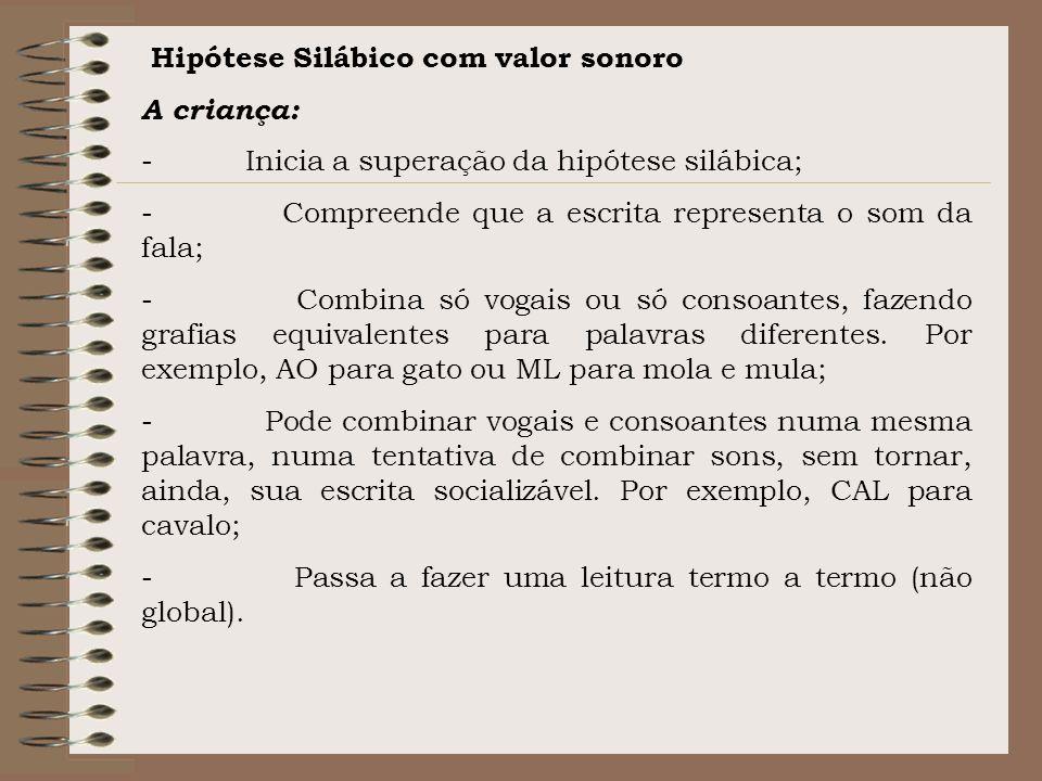 Hipótese Silábico com valor sonoro A criança: - Inicia a superação da hipótese silábica; - Compreende que a escrita representa o som da fala; - Combin