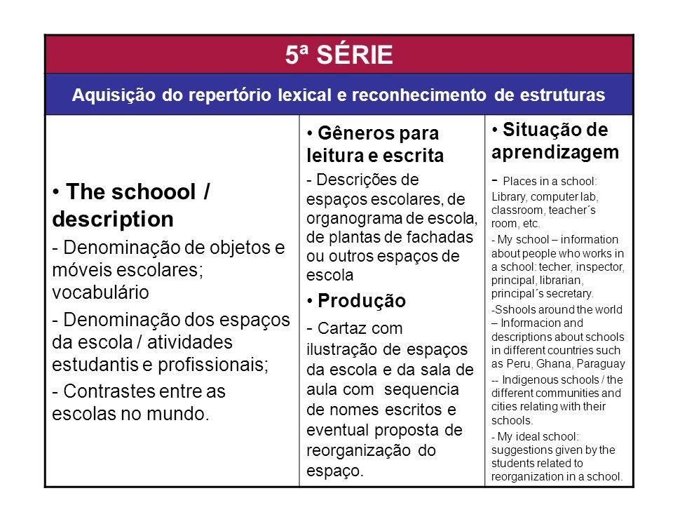5ª SÉRIE Aquisição do repertório lexical e reconhecimento de estruturas The schoool / description - Denominação de objetos e móveis escolares; vocabul