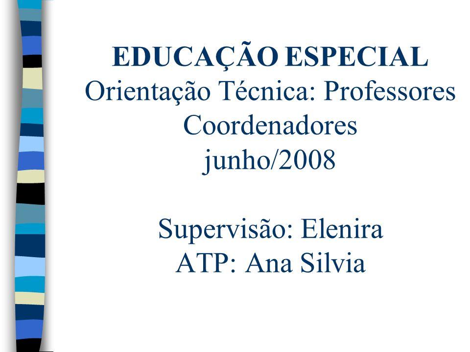 EDUCAÇÃO ESPECIAL Orientação Técnica: Professores Coordenadores junho/2008 Supervisão: Elenira ATP: Ana Silvia