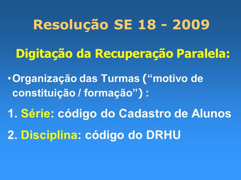 Resolução SE 18 - 2009 Digitação da Recuperação Paralela: Organização das Turmas ( motivo de constituição / formação ) : 1. Série: código do Cadastro