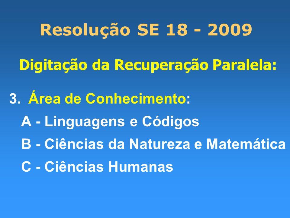 Resolução SE 18 - 2009 Digitação da Recuperação Paralela: 3.Área de Conhecimento: A - Linguagens e Códigos B - Ciências da Natureza e Matemática C - C