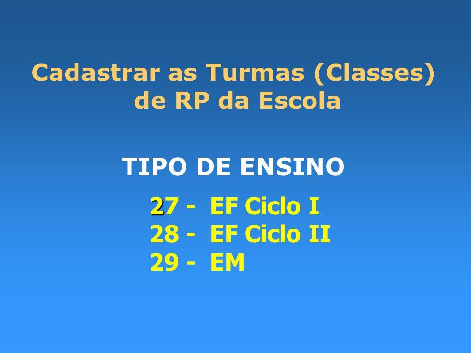 Cadastrar as Turmas (Classes) de RP da Escola TIPO DE ENSINO 2 27 - EF Ciclo I 28 - EF Ciclo II 29 - EM