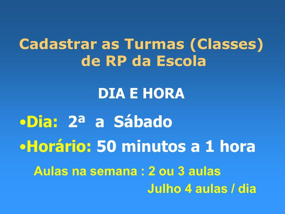 Cadastrar as Turmas (Classes) de RP da Escola DIA E HORA Dia: 2ª a Sábado Horário: 50 minutos a 1 hora Aulas na semana : 2 ou 3 aulas Julho 4 aulas / dia