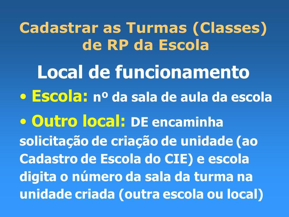 Cadastrar as Turmas (Classes) de RP da Escola Local de funcionamento Escola: nº da sala de aula da escola Outro local: DE encaminha solicitação de cri