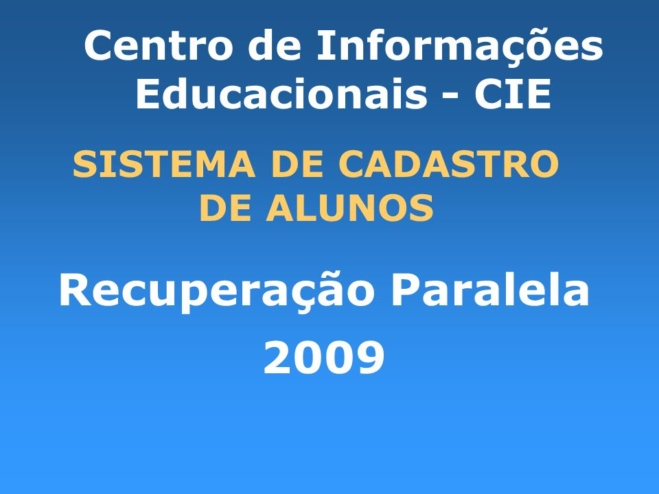 Recuperação Paralela 2009 SISTEMA DE CADASTRO DE ALUNOS Centro de Informações Educacionais - CIE