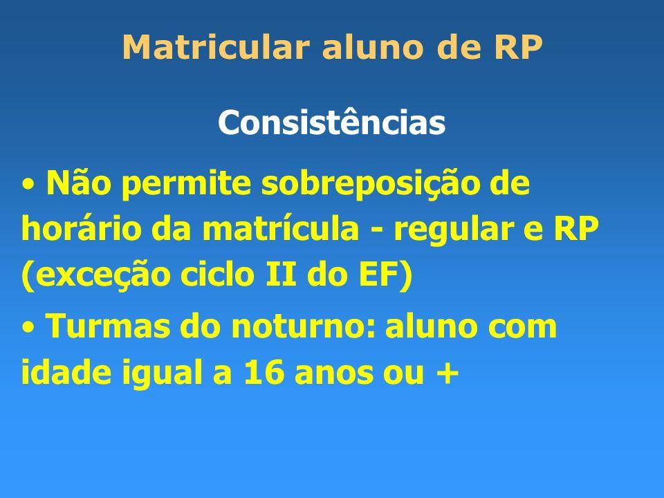 Matricular aluno de RP Consistências Não permite sobreposição de horário da matrícula - regular e RP (exceção ciclo II do EF) Turmas do noturno: aluno