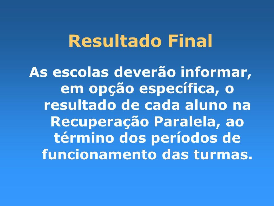 Resultado Final As escolas deverão informar, em opção específica, o resultado de cada aluno na Recuperação Paralela, ao término dos períodos de funcio