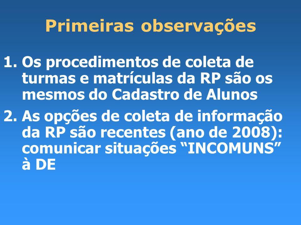 Primeiras observações 1.Os procedimentos de coleta de turmas e matrículas da RP são os mesmos do Cadastro de Alunos 2.As opções de coleta de informação da RP são recentes (ano de 2008): comunicar situações INCOMUNS à DE