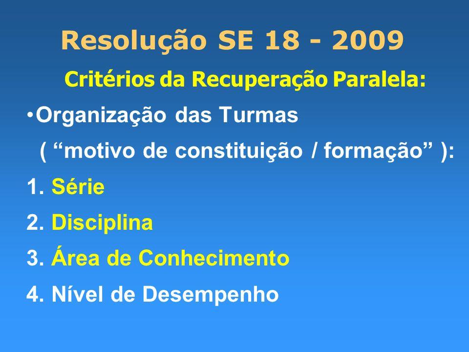 Resolução SE 18 - 2009 Critérios da Recuperação Paralela: Organização das Turmas ( motivo de constituição / formação ): 1. Série 2. Disciplina 3. Área