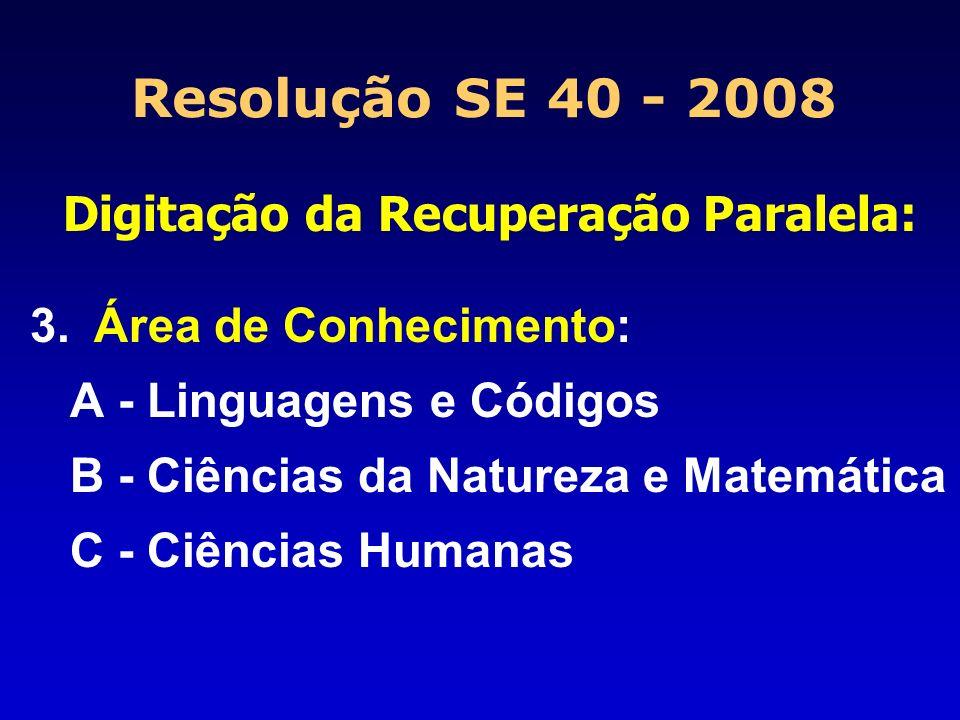 Resolução SE 40 - 2008 Digitação da Recuperação Paralela: 3.Área de Conhecimento: A - Linguagens e Códigos B - Ciências da Natureza e Matemática C - C