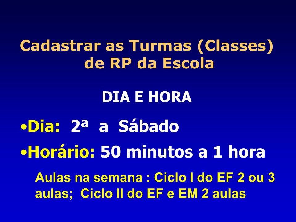 Cadastrar as Turmas (Classes) de RP da Escola DIA E HORA Dia: 2ª a Sábado Horário: 50 minutos a 1 hora Aulas na semana : Ciclo I do EF 2 ou 3 aulas; C
