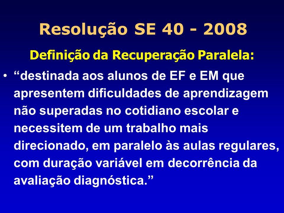 Resolução SE 40 - 2008 Critérios da Recuperação Paralela: Período: 1° semestre: março a junho e 2° sem.: agosto a novembro Permanência: tempo necessário para superar as dificuldades