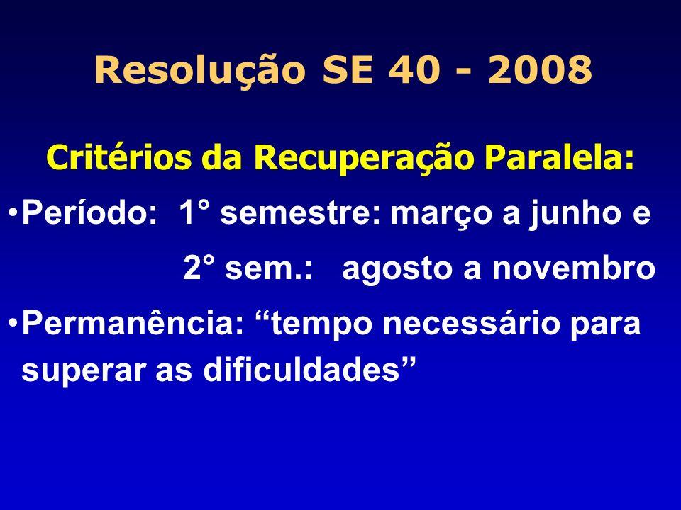 Resolução SE 40 - 2008 Critérios da Recuperação Paralela: Período: 1° semestre: março a junho e 2° sem.: agosto a novembro Permanência: tempo necessár