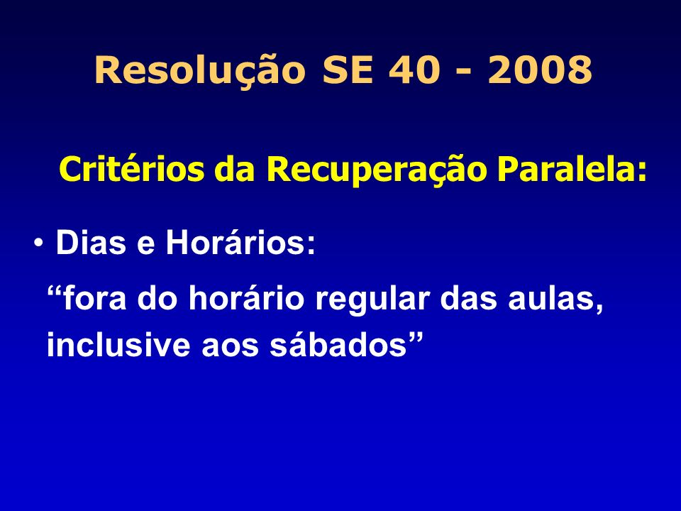 Resolução SE 40 - 2008 Critérios da Recuperação Paralela: Dias e Horários: fora do horário regular das aulas, inclusive aos sábados