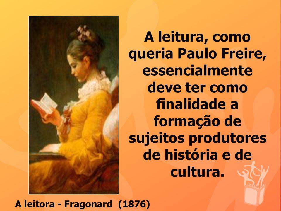 A leitura, como queria Paulo Freire, essencialmente deve ter como finalidade a formação de sujeitos produtores de história e de cultura. A leitora - F