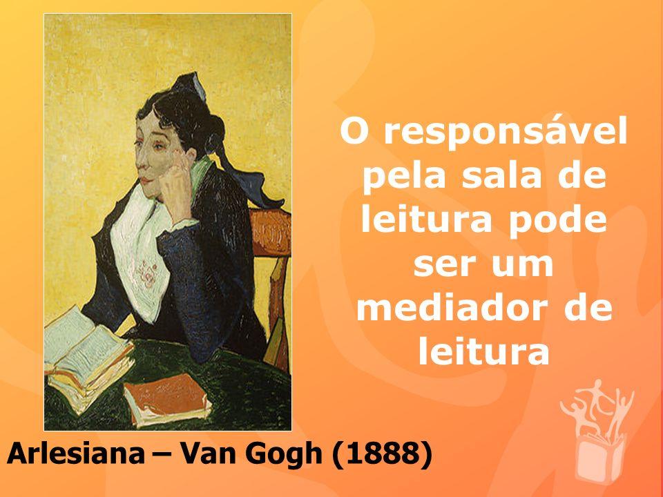 O responsável pela sala de leitura pode ser um mediador de leitura Arlesiana – Van Gogh (1888)