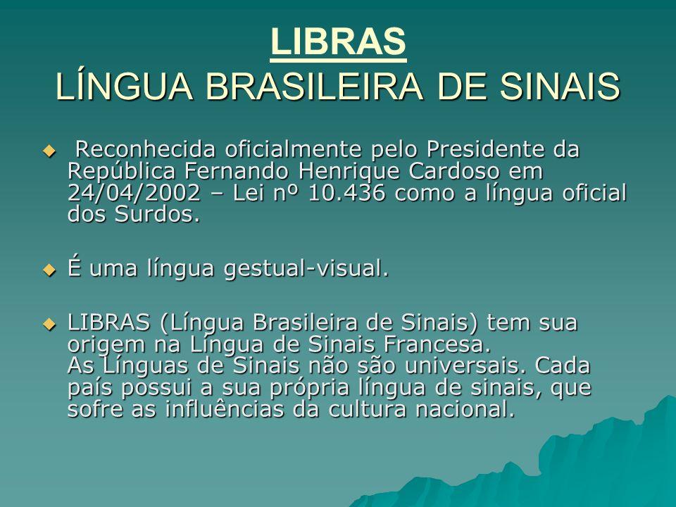 LÍNGUA BRASILEIRA DE SINAIS LIBRAS LÍNGUA BRASILEIRA DE SINAIS Reconhecida oficialmente pelo Presidente da República Fernando Henrique Cardoso em 24/0