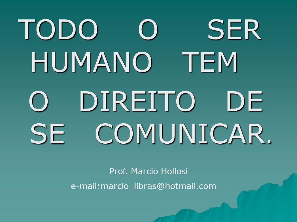 TODO O SER HUMANO TEM O DIREITO DE SE COMUNICAR. O DIREITO DE SE COMUNICAR. Prof. Marcio Hollosi e-mail:marcio_libras@hotmail.com