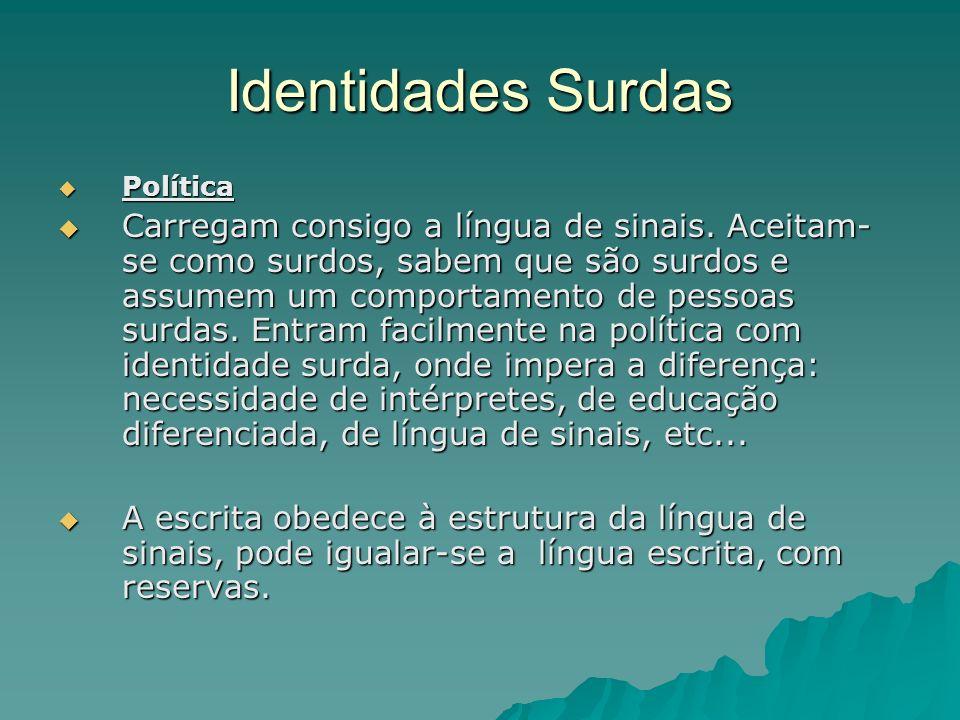 Identidades Surdas Política Política Carregam consigo a língua de sinais. Aceitam- se como surdos, sabem que são surdos e assumem um comportamento de