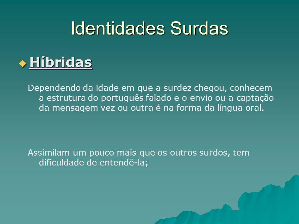 Identidades Surdas Híbridas Híbridas Dependendo da idade em que a surdez chegou, conhecem a estrutura do português falado e o envio ou a captação da m