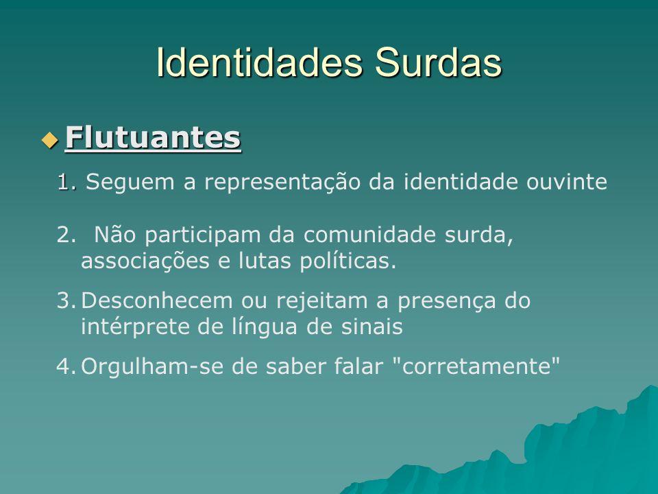 Identidades Surdas Flutuantes Flutuantes 1. 1. Seguem a representação da identidade ouvinte 2. Não participam da comunidade surda, associações e lutas