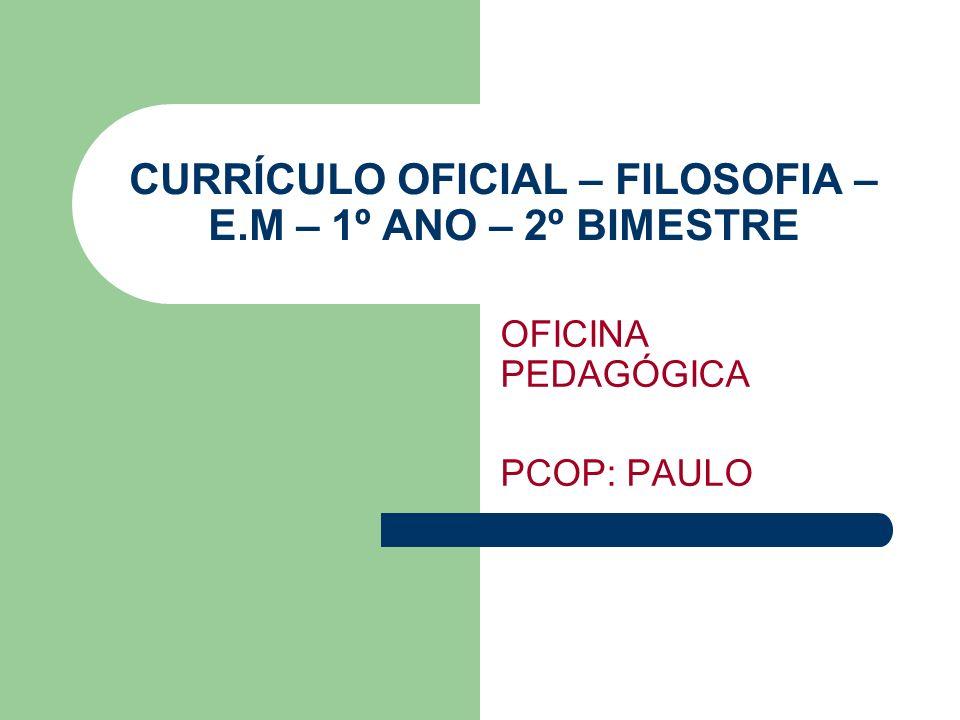 CURRÍCULO OFICIAL – FILOSOFIA – E.M – 1º ANO – 2º BIMESTRE OFICINA PEDAGÓGICA PCOP: PAULO