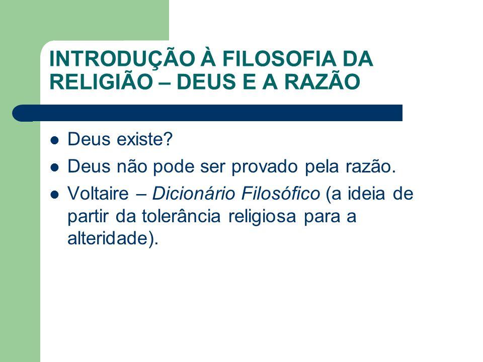 INTRODUÇÃO À FILOSOFIA DA RELIGIÃO – DEUS E A RAZÃO Deus existe? Deus não pode ser provado pela razão. Voltaire – Dicionário Filosófico (a ideia de pa