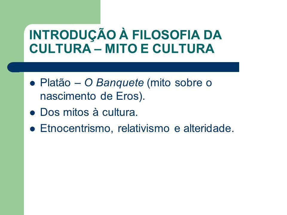INTRODUÇÃO À FILOSOFIA DA CULTURA – MITO E CULTURA Platão – O Banquete (mito sobre o nascimento de Eros). Dos mitos à cultura. Etnocentrismo, relativi