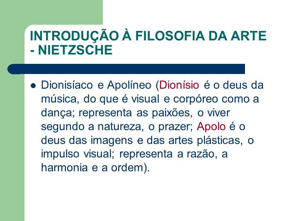 INTRODUÇÃO À FILOSOFIA DA ARTE - NIETZSCHE Dionisíaco e Apolíneo (Dionísio é o deus da música, do que é visual e corpóreo como a dança; representa as