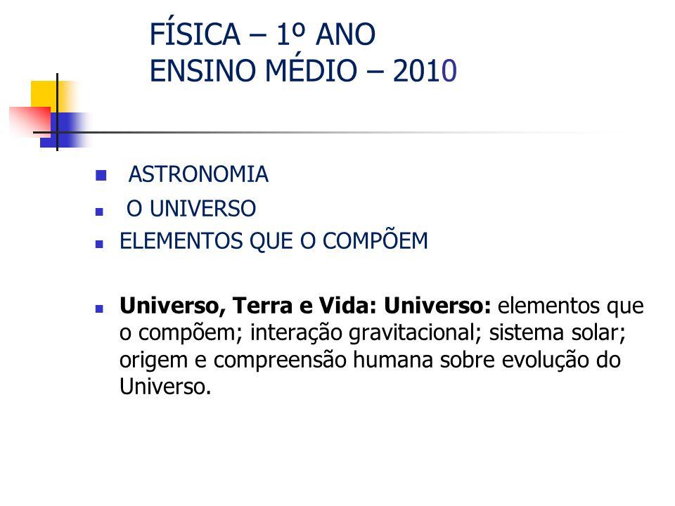FÍSICA – 1º ANO ENSINO MÉDIO – 2010 ASTRONOMIA O UNIVERSO ELEMENTOS QUE O COMPÕEM Universo, Terra e Vida: Universo: elementos que o compõem; interação gravitacional; sistema solar; origem e compreensão humana sobre evolução do Universo.