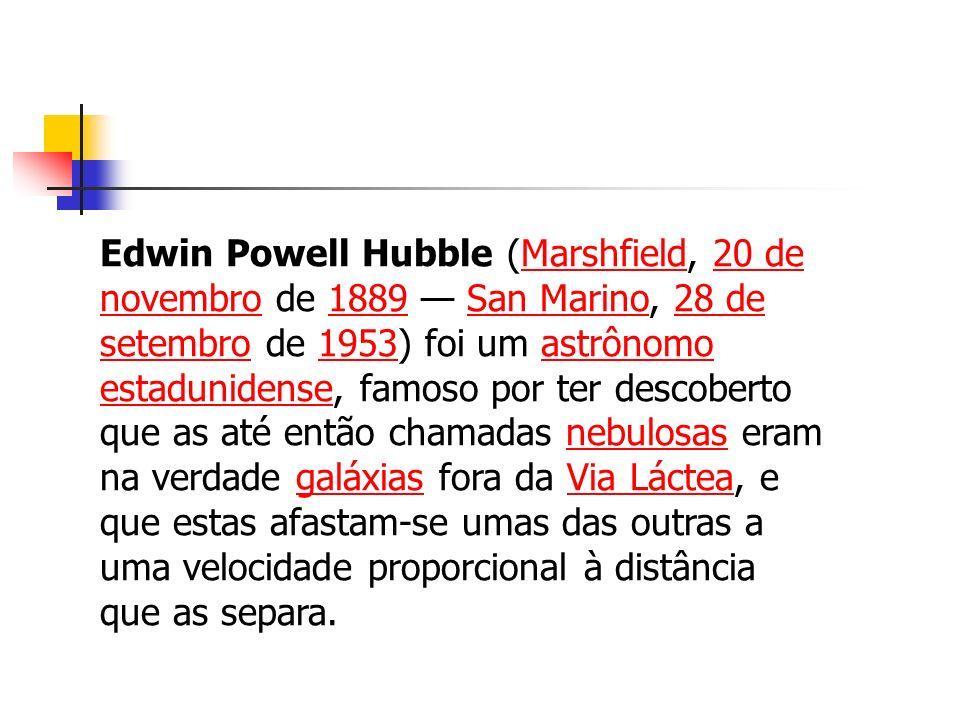 Edwin Powell Hubble (Marshfield, 20 de novembro de 1889 San Marino, 28 de setembro de 1953) foi um astrônomo estadunidense, famoso por ter descoberto que as até então chamadas nebulosas eram na verdade galáxias fora da Via Láctea, e que estas afastam-se umas das outras a uma velocidade proporcional à distância que as separa.Marshfield20 de novembro1889San Marino28 de setembro1953astrônomo estadunidensenebulosasgaláxiasVia Láctea