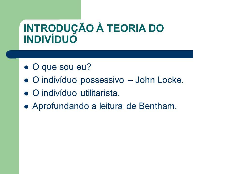 INTRODUÇÃO À TEORIA DO INDIVÍDUO O que sou eu? O indivíduo possessivo – John Locke. O indivíduo utilitarista. Aprofundando a leitura de Bentham.