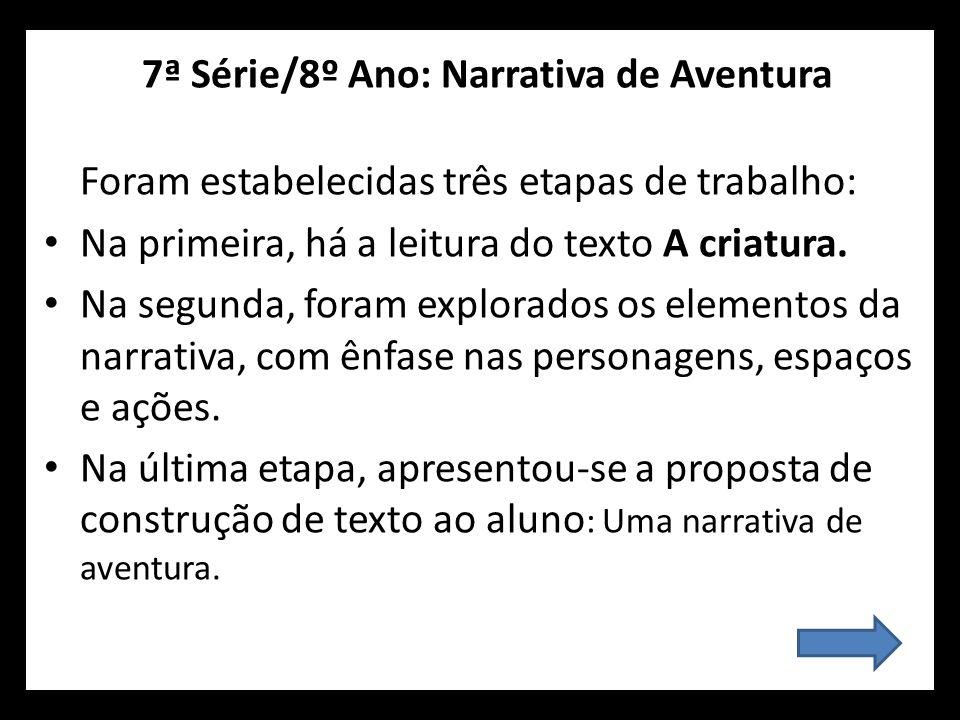 7ª Série/8º Ano: Narrativa de Aventura Foram estabelecidas três etapas de trabalho: Na primeira, há a leitura do texto A criatura. Na segunda, foram e