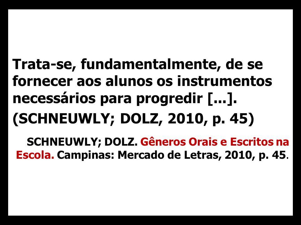 Trata-se, fundamentalmente, de se fornecer aos alunos os instrumentos necessários para progredir [...]. (SCHNEUWLY; DOLZ, 2010, p. 45) SCHNEUWLY; DOLZ