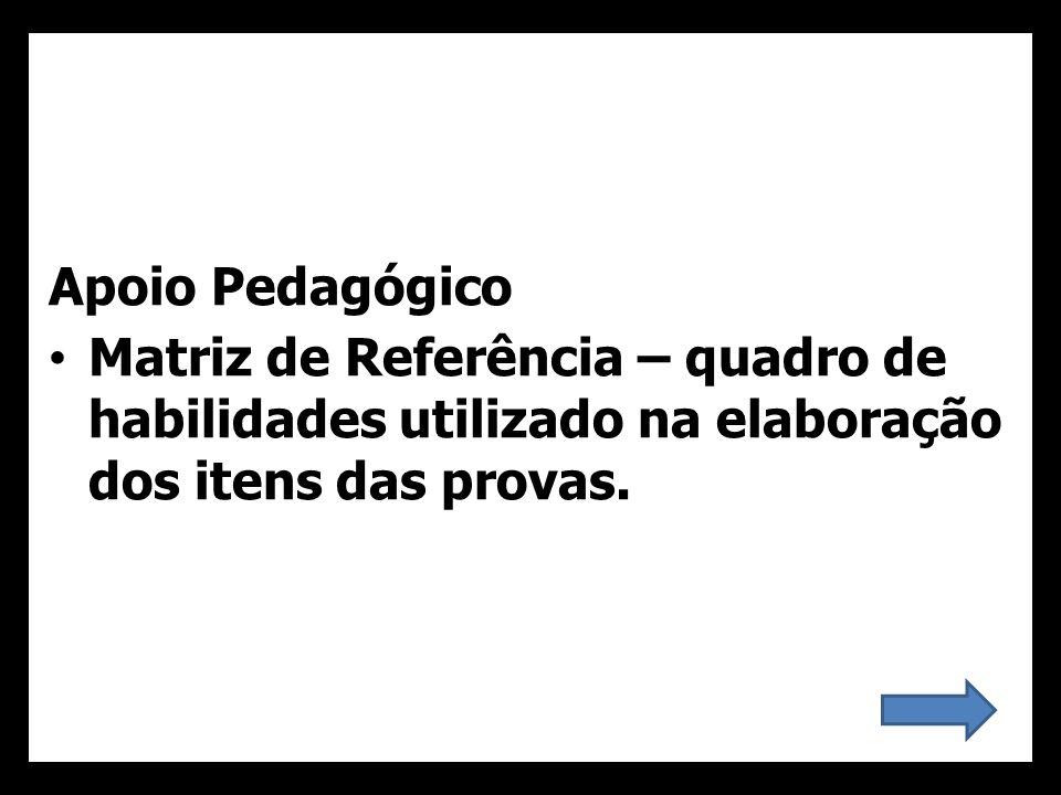 Apoio Pedagógico Matriz de Referência – quadro de habilidades utilizado na elaboração dos itens das provas.