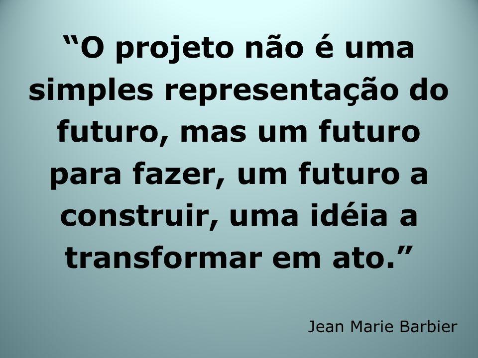 O projeto não é uma simples representação do futuro, mas um futuro para fazer, um futuro a construir, uma idéia a transformar em ato. Jean Marie Barbi