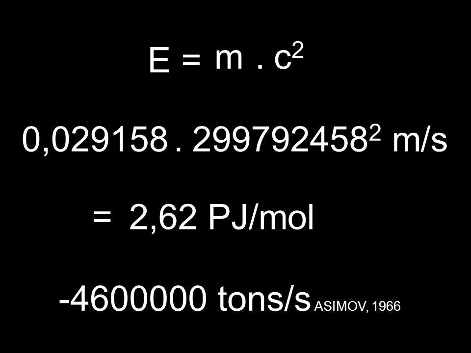 E= m.c2c2.299792458 2 m/s =2,62 PJ/mol -4600000 tons/s ASIMOV, 1966