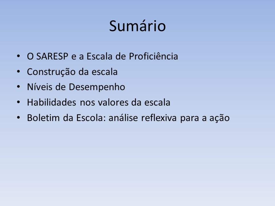 Sumário O SARESP e a Escala de Proficiência Construção da escala Níveis de Desempenho Habilidades nos valores da escala Boletim da Escola: análise ref