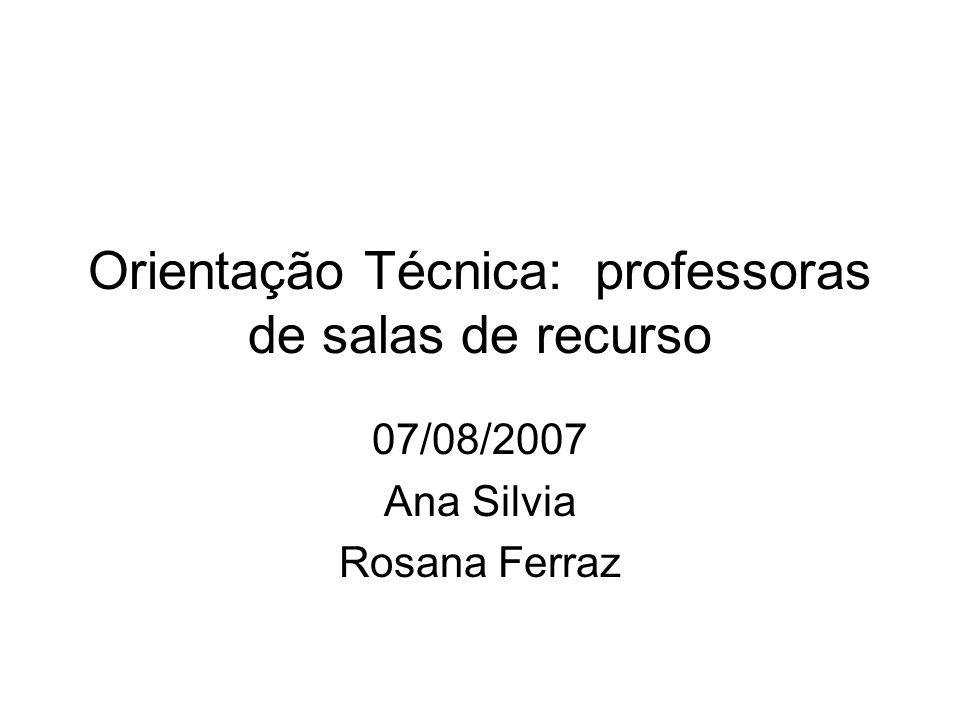 Orientação Técnica: professoras de salas de recurso 07/08/2007 Ana Silvia Rosana Ferraz