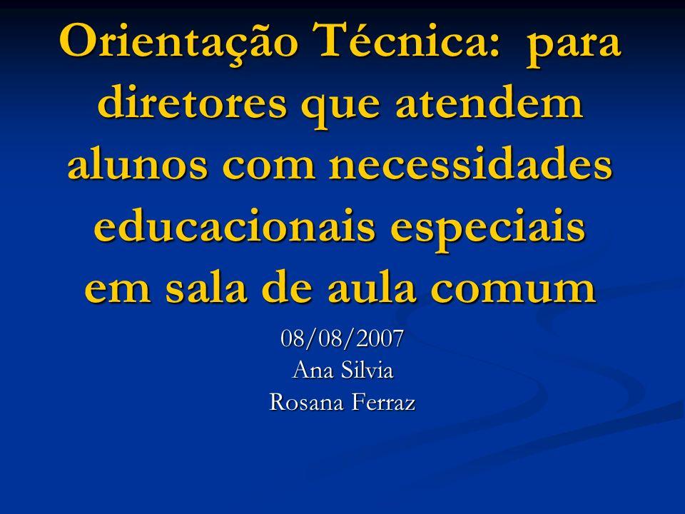 Orientação Técnica: para diretores que atendem alunos com necessidades educacionais especiais em sala de aula comum 08/08/2007 Ana Silvia Rosana Ferraz