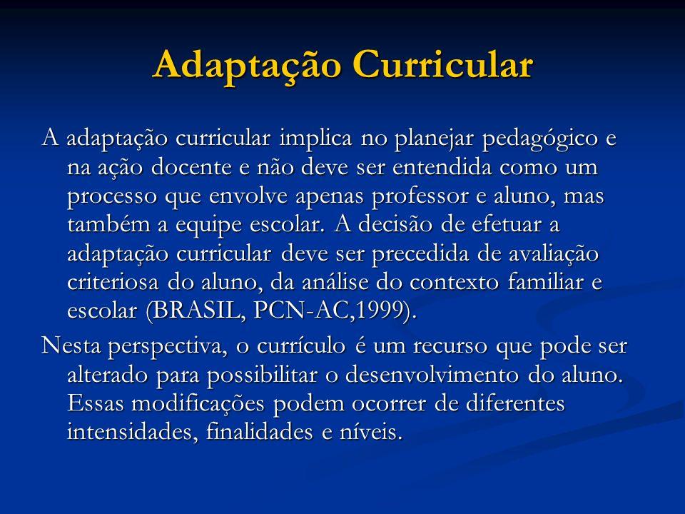 Adaptação Curricular A adaptação curricular implica no planejar pedagógico e na ação docente e não deve ser entendida como um processo que envolve apenas professor e aluno, mas também a equipe escolar.