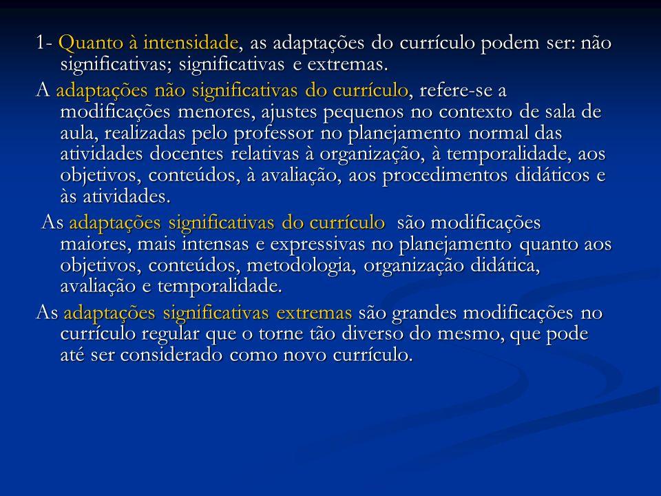 1- Quanto à intensidade, as adaptações do currículo podem ser: não significativas; significativas e extremas. A adaptações não significativas do currí
