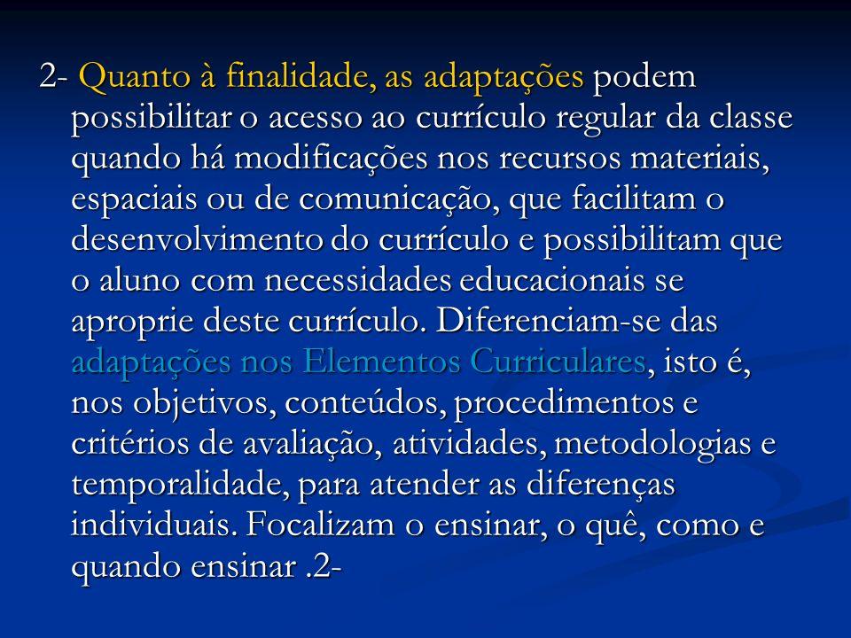 2- Quanto à finalidade, as adaptações podem possibilitar o acesso ao currículo regular da classe quando há modificações nos recursos materiais, espaci
