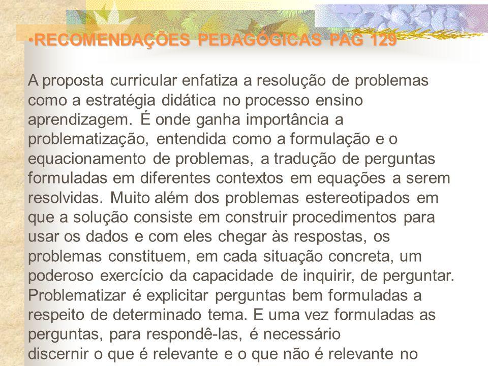 RECOMENDAÇÕES PEDAGÓGICAS PAG 129RECOMENDAÇÕES PEDAGÓGICAS PAG 129 A proposta curricular enfatiza a resolução de problemas como a estratégia didática