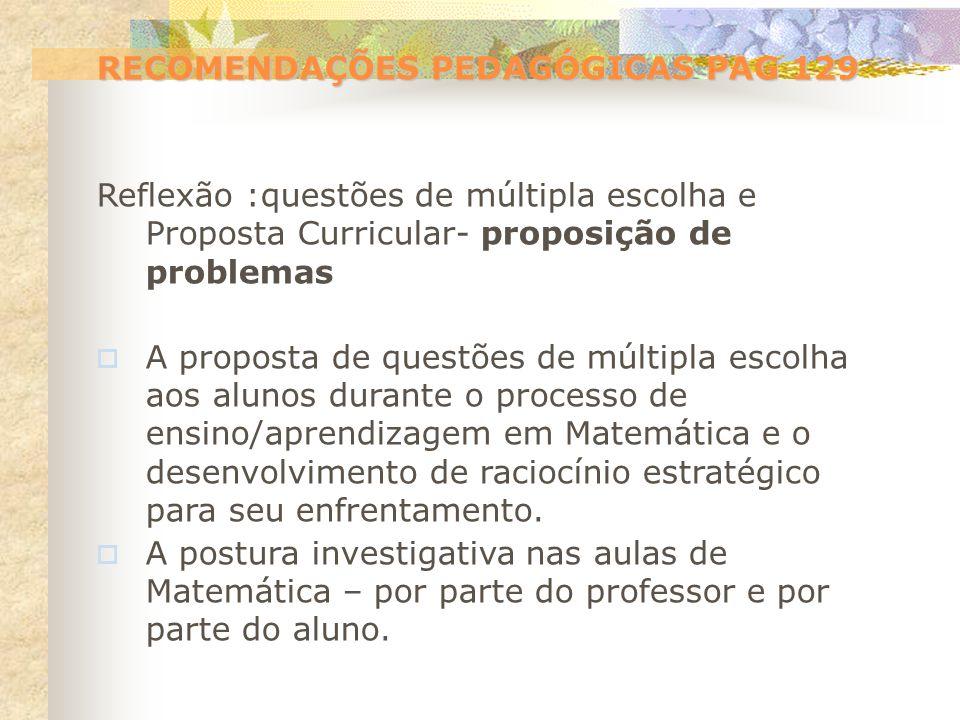 RECOMENDAÇÕES PEDAGÓGICAS PAG 129 Reflexão :questões de múltipla escolha e Proposta Curricular- proposição de problemas A proposta de questões de múlt