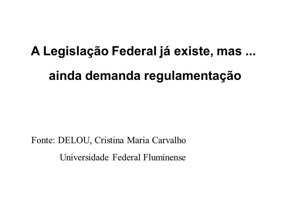 A Legislação Federal já existe, mas... ainda demanda regulamentação Fonte: DELOU, Cristina Maria Carvalho Universidade Federal Fluminense
